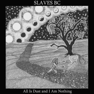 Slaves BC - All Is Dust and I Am Nothing